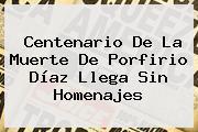 Centenario De La Muerte De <b>Porfirio Díaz</b> Llega Sin Homenajes