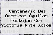 Centenario Del <b>América</b>: Águilas Festejan Con Victoria Ante Xolos