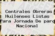 Centrales Obreras Huilenses Listas Para Jornada De <b>paro Nacional</b>