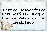 <b>Centro Democrático</b> Denunció Un Ataque Contra Vehículo De Canditado