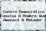 Centro Democrático Expulsa A Hombre Que Amenazó A <b>Matador</b>