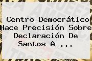 Centro Democrático Hace Precisión Sobre Declaración De Santos A ...