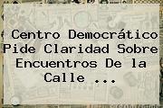 Centro Democrático Pide Claridad Sobre Encuentros De <b>la Calle</b> <b>...</b>