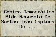 Centro Democrático Pide Renuncia De Santos Tras Captura De <b>...</b>