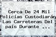 Cerca De 24 Mil Policías Custodiarán Las Carreteras Del <b>país</b> Durante <b>...</b>