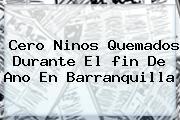 Cero Ninos Quemados Durante El <b>fin De Ano</b> En Barranquilla