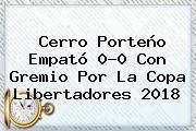 Cerro Porteño Empató 0-0 Con Gremio Por La <b>Copa Libertadores 2018</b>