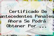 Certificado De <b>antecedentes Penales</b> Ahora Se Podrá Obtener Por ...