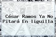 César Ramos Ya No Pitará En <b>liguilla</b>