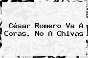 <b>César Romero</b> Va A Coras, No A Chivas