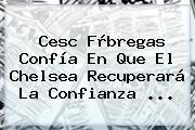 Cesc Fàbregas Confía En Que El <b>Chelsea</b> Recuperará La Confianza <b>...</b>