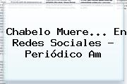 <b>Chabelo Muere</b>... En Redes Sociales - Periódico Am