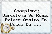 Champions: <b>Barcelona</b> Vs Roma, Primer Asalto En Busca De ...