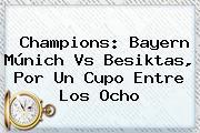 Champions: <b>Bayern Múnich</b> Vs Besiktas, Por Un Cupo Entre Los Ocho