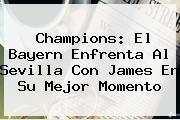 <b>Champions</b>: El Bayern Enfrenta Al Sevilla Con James En Su Mejor Momento