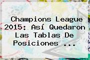 <b>Champions League 2015</b>: Así Quedaron Las Tablas De Posiciones <b>...</b>