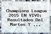 <b>Champions League</b> 2015 EN VIVO: Resultados Del Martes Y <b>...</b>