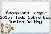 <b>Champions League 2015</b>: Todo Sobre Los Duelos De Hoy