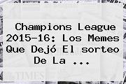 <b>Champions</b> League 2015-16: Los Memes Que Dejó El <b>sorteo</b> De La <b>...</b>