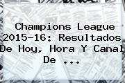 <b>Champions League</b> 2015-16: Resultados De Hoy, Hora Y Canal De <b>...</b>