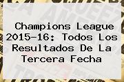 <b>Champions League</b> 2015-16: Todos Los Resultados De La Tercera Fecha