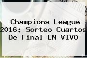 <b>Champions</b> League <b>2016</b>: Sorteo <b>Cuartos De Final</b> EN VIVO