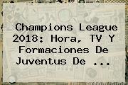<b>Champions League 2018</b>: Hora, TV Y Formaciones De Juventus De ...