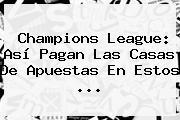 <b>Champions</b> League: Así Pagan Las Casas De Apuestas En Estos ...