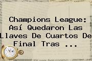 <b>Champions</b> League: Así Quedaron Las Llaves De Cuartos De Final Tras <b>...</b>