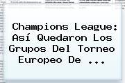 <b>Champions League</b>: Así Quedaron Los Grupos Del Torneo Europeo De <b>...</b>