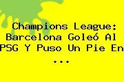 <b>Champions League</b>: Barcelona Goleó Al PSG Y Puso Un Pie En <b>...</b>