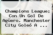 Champions League: Con Un Gol De Agüero, <b>Manchester City</b> Goleó A ...