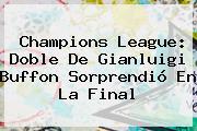 Champions League: Doble De Gianluigi <b>Buffon</b> Sorprendió En La Final