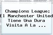 Champions League: El <b>Manchester United</b> Tiene Una Dura Visita A La ...
