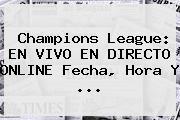 <b>Champions</b> League: EN VIVO EN DIRECTO ONLINE Fecha, Hora Y <b>...</b>