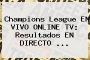 Champions League EN VIVO ONLINE TV: Resultados EN DIRECTO ...