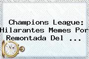 <b>Champions League</b>: Hilarantes Memes Por Remontada Del <b>...</b>