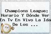 <b>Champions League</b>: Horario Y Dónde Ver En Tv En Vivo La Ida De Los ...