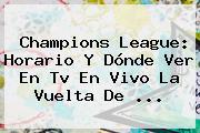 <b>Champions</b> League: Horario Y Dónde Ver En Tv En Vivo La Vuelta De ...