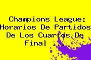 <b>Champions League</b>: Horarios De Partidos De Los Cuartos De Final <b>...</b>