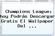 Champions League: <b>hoy</b> Podrás Descargar Gratis El Wallpaper Del ...