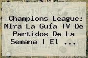 <b>Champions League</b>: Mira La Guía TV De Partidos De La Semana | El <b>...</b>