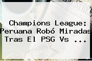 Champions League: Peruana Robó Miradas Tras El <b>PSG Vs</b> <b>...</b>