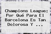 Champions League: Por Qué Para El <b>Barcelona</b> Es Tan Dolorosa Y ...