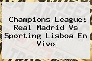 Champions League: <b>Real Madrid</b> Vs Sporting Lisboa En Vivo
