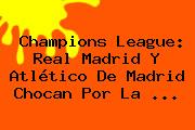 <b>Champions League</b>: Real Madrid Y Atlético De Madrid Chocan Por La <b>...</b>