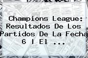 <b>Champions League</b>: Resultados De Los Partidos De La Fecha 6 | El <b>...</b>