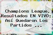 <b>Champions League</b>, Resultados EN VIVO: Así Quedaron Los Partidos ...