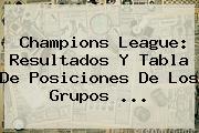 <b>Champions League</b>: Resultados Y Tabla De Posiciones De Los Grupos ...
