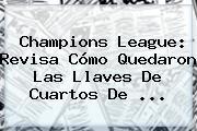 <b>Champions</b> League: Revisa Cómo Quedaron Las Llaves De Cuartos De <b>...</b>